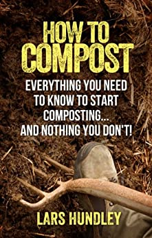How To Compost: Everything You Need To Know To Start Composting, And Nothing You Don't! (English Edition) von [Hundley, Lars]