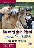 So wird dein Pferd zum Freund - Be strict für Kids: Mit Profi-Tipps von Michael Geitner