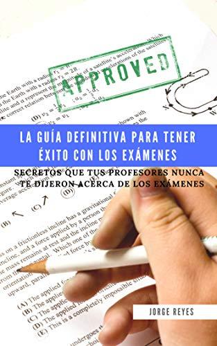 La Guía Definitiva para Tener Éxito con los Exámenes: Secretos que tus Profesores Nunca te dijeron acerca de los Exámenes por Jorge Reyes