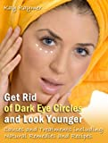 Get Rid of Dark Eye Circles and Look Younger: Causes and Treatments including Natural Remedies and Recipes