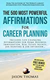 Affirmation | The 500 Most Powerful Affirmations for  Career Planning: Includes Life Changing Affirmations for Home Business, Immigration, Real Estate Agents, Job Hunting & Job Interview