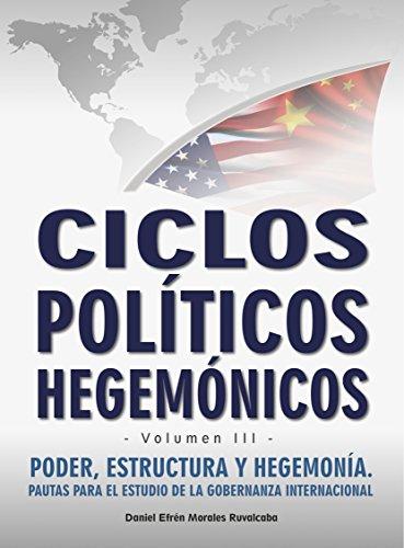 Ciclos políticos hegemónicos (Poder, estructura y hegemonía: pautas para el estudio de la gobernanza internacional nº 3) por Daniel Efrén Morales Ruvalcaba
