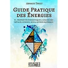 Guide Pratique des Energies Tome 1: Propriétés énergétiques et usages des métaux, gemmes, bois et autres matériaux