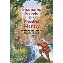 Shamanic Secrets for Physical Mastery: Speaks of Many Truths and Zoosh Through Robert Shapiro (Shamanic Secrets)