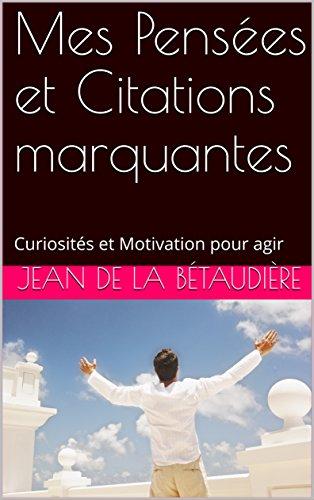 Mes Pensées et Citations marquantes: Curiosités et Motivation pour agir par Jean De la Bétaudière