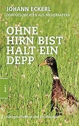 Ohne Hirn bist halt ein Depp: Dorfgeschichten aus Niederbayern (Sammelband)