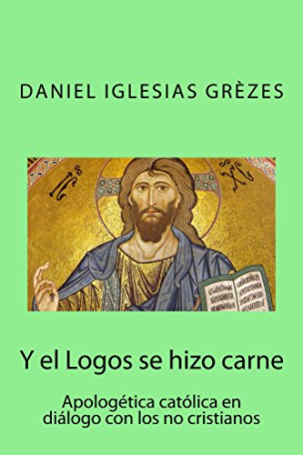 Y el Logos se hizo carne: Apologética católica en diálogo con los no cristianos por Daniel Iglesias Grèzes