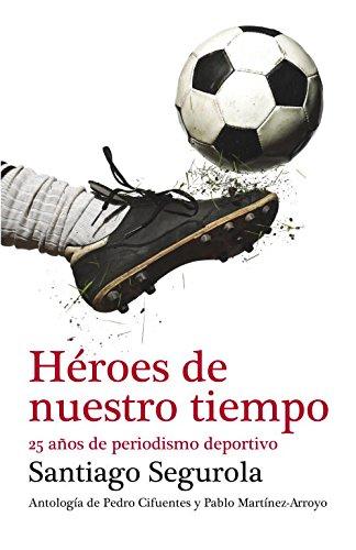 Héroes de nuestro tiempo: 25 años de periodismo deportivo (Debate) por Santiago Segurola