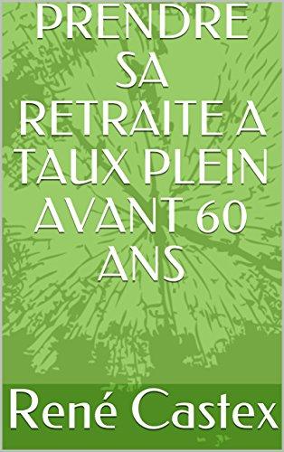 PRENDRE SA RETRAITE A TAUX PLEIN AVANT 60 ANS par René Castex