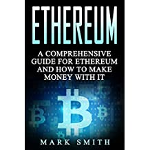 Ethereum: A Comprehensive Guide For Ethereum  And How To Make Money With It (Blockchain, Bitcoin, Cryptocurrency Book 2) (English Edition)