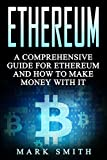 Ethereum: A Comprehensive Guide For Ethereum  And How To Make Money With It (Blockchain, Bitcoin, Cryptocurrency Book 2)
