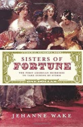 Sisters of Fortune: The First American Heiresses to Take Europe by Storm by Jehanne Wake (2010-09-07)