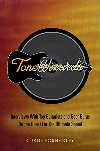 Tone Wizards: Interviews with Top Guitarists and Gear Gurus on the Quest for the Ultimate Sound