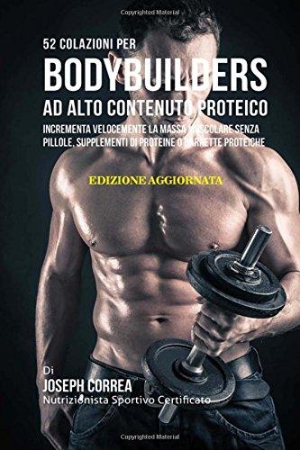 52 Colazioni Per Bodybuilders Ad Alto Contenuto Proteico: Incrementa Velocemente La Massa Muscolare Senza Pillole, Supplementi Di Proteine O Barrette Proteiche por Joseph Correa (Nutrizionista Sportivo Certificato)