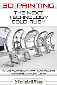 3D Printing: The Next Technology Gold Rush - Future Factories and How to Capitalize on Distributed Manufacturing (English Edition) von [Winnan, Christopher D.]