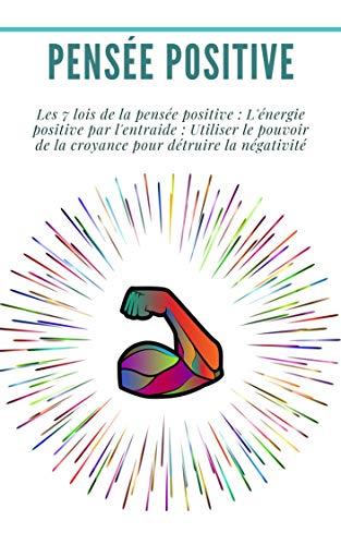 Pensée positive : Les 7 lois de la pensée positive : L'énergie positive par l'entraide : Utiliser le pouvoir de la croyance pour détruire la négativité: (développement personnel, loi d'attraction) par Dr Georges Raymond