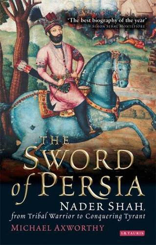 The Sword of Persia: Nader Shah, from Tribal Warrior to Conquering Tyran