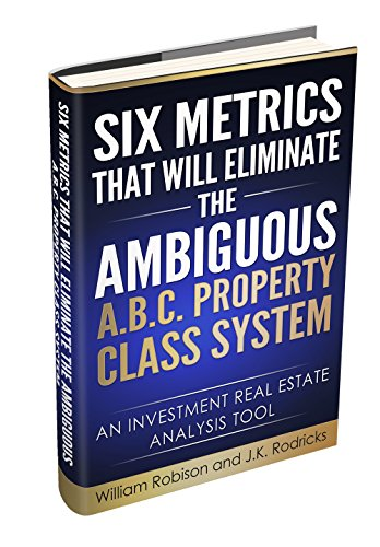 Six Metrics that will Eliminate the Ambiguous A.B.C. Property Class System: An Investment Real Estate Analysis Tool (English Edition) (Ab Real Estate)