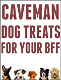 Caveman Dog Treats For Your BFF: Easy Step-By-Step Instructions For Making All Natural Dog Treats Using REAL Food And Your Dehydrator
