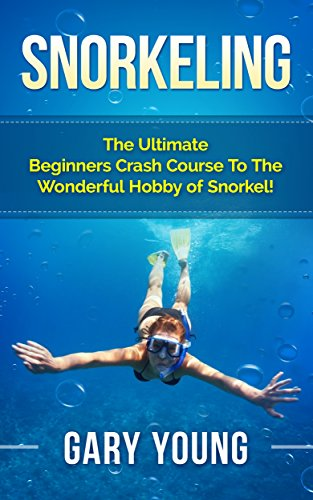 Snorkeling: The Ultimate Beginners Crash Course To The Wonderful Hobby of Snorkel! (Scuba, Snorkeling, Diving, Scuba Diver, Scuba Diving, Diver's Handbook, Fishing) (English Edition)