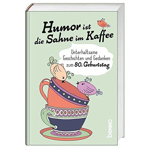 Humor ist die Sahne im Kaffee: Unterhaltsame Geschichten und Gedanken zum 80. Geburtstag