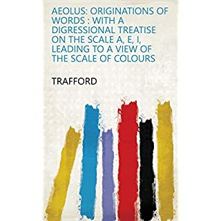 Aeolus: Originations of Words : with a Digressional Treatise on the Scale A, E, I, Leading to a View of the Scale of Colours (English Edition)