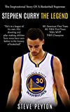 Stephen Curry: The Inspirational Story Of A Basketball Superstar – Stephen Curry - The Legend (The Unauthorized Biography)