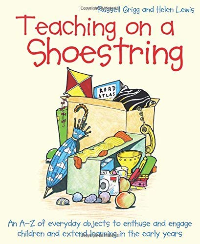 Teaching on a Shoestring: An A-Z of everyday objects to enthuse and engage pupils and extend education in the early years
