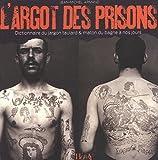 L'Argot des prisons : Dictionnaire du jargon taulard & maton du bagne à nos jours...