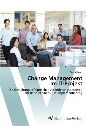 Change Management im IT-Projekt: Die Gestaltung erfolgreicher Veränderungsprozesse am Beispiel einer CRM-Implementierung