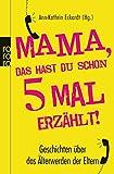 Mama, das hast du schon fünfmal erzählt!: Geschichten über das Älterwerden der Eltern -