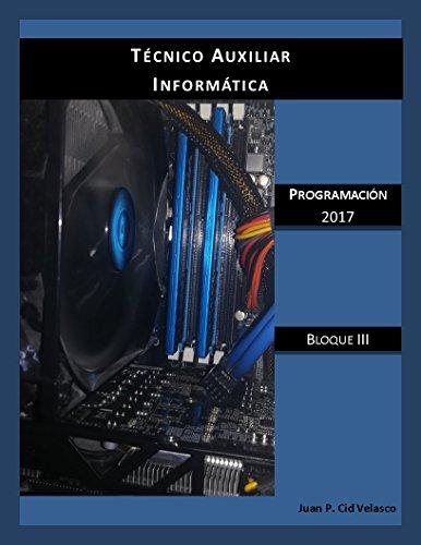Técnico Auxiliar Informática Programación 2017: Bloque III (TAI 2017 Bloque nº 3) por Juan P. Cid Velasco