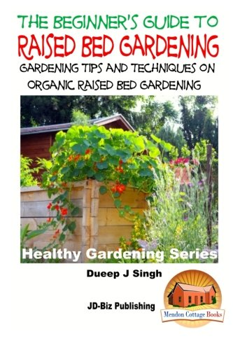 A Beginner's Guide to Raised Bed Gardening: Gardening Tips and Techniques on Organic Raised Bed Gardening