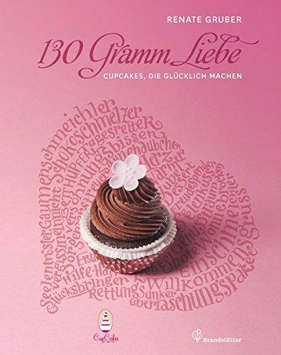 Preisvergleich Produktbild 130 Gramm Liebe - Cupcakes, die glücklich machen