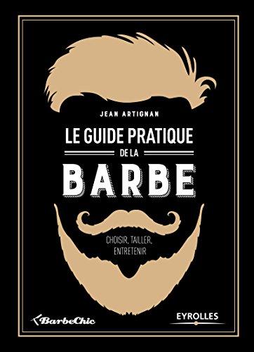 Le guide pratique de la barbe: Choisir, tailler, entretenir par Jean Artignan