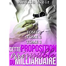 Cette Proposition irrésistible du Milliardaire (Tomes 1 à 3): (New Romance, Milliardaire, Suspense, Alpha Male, Thriller, Roman Érotique)