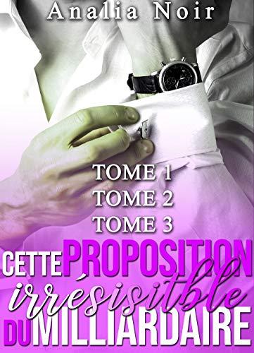 Couverture du livre Cette Proposition irrésistible du Milliardaire (Tomes 1 à 3): (New Romance, Milliardaire, Suspense, Alpha Male, Thriller, Roman Érotique)