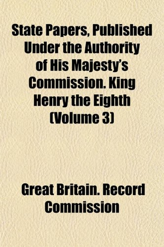 State Papers, Published Under the Authority of His Majesty's Commission. King Henry the Eighth (Volume 3)