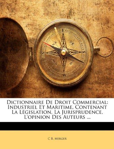 Dictionnaire de Droit Commercial: Industriel Et Maritime, Contenant La Legislation, La Jurisprudence, L'Opinion Des Auteurs ...