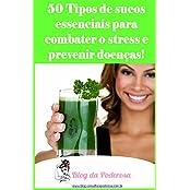 50 Tipos de Sucos Essenciais para Combater o Stress e Prevenir Doenças: 50 Tipos de Sucos Essenciais para Combater o Stress e Prevenir Doenças (Portuguese Edition)