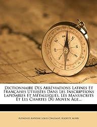 Dictionnaire Des Abreviations Latines Et Francaises Utilisees Dans Les Inscriptions Lapidaires Et Metalliques, Les Manuscrits Et Les Chartes Du Moyen Age...