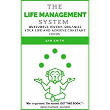 The Life Management System: Outsource worry, organise your life and achieve constant focus. (English Edition)