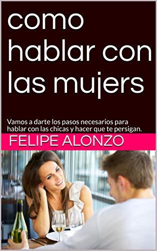como hablar con las mujers: Vamos a darte los pasos necesarios para hablar con las chicas y hacer que te persigan. por Felipe Alonzo