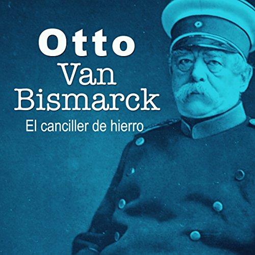 Otto Van Bismarck: El canciller de hierro [Otto Van Bismarck: The Iron Chancellor]  Audiolibri