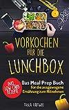 Vorkochen für die Lunchbox: Das Meal Prep Buch für die ausgewogene Ernährung zum Mitnehmen ( gesund Sattessen inkl. Low Carb Rezepte ) (Lunchboxrezepte 1)