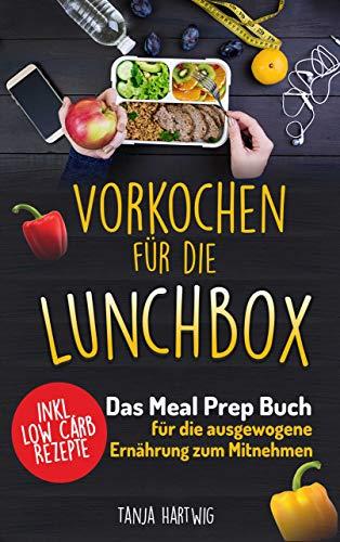 Vorkochen für die Lunchbox: Das Meal Prep Buch für die ausgewogene Ernährung zum Mitnehmen ( gesund Sattessen inkl. Low Carb Rezepte ) (Lunchboxrezepte 1) -