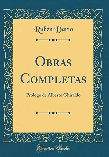 Obras Completas: Prólogo de Alberto Ghiraldo (Classic Reprint) por Rubén Darío