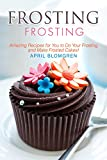 Frosting Recipes: Amazing Recipes for You to Do Your Frosting and Make Frosted Cakes!