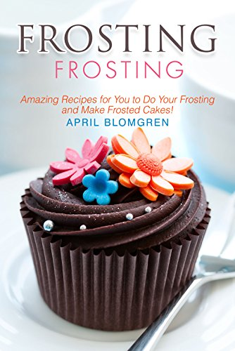 Frosting Recipes: Amazing Recipes for You to Do Your Frosting and Make Frosted Cakes! (English Edition)