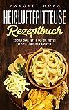 Heißluftfritteuse Rezeptbuch:  Kochen ohne Fett & Öl - die besten Rezepte für Deinen Airfryer